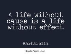 """A life without cause is a life without effect"" -Barbarella"