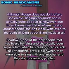 Although Rouge does not do it often, she enjoys singing very much and is  actually quite good at it. However, due to embarrassment, she refuses  to sing around people she isn't close with, even to the point of lying  about liking music at all. Shadow is one of the only people that has  heard her sing, and she usually does so near him when he's feeling tired  or sick. Their friendship grew closer when they were able to sing with  one another, and they do it increasingly often.