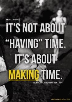 "I make time to be in shape, that's most people's excuses not to work out-  ""I don't have time."" Bet you have time to watch tv or facebook though."