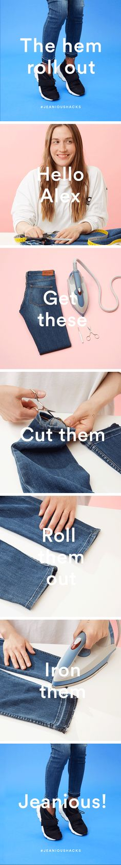 You will need: Sharp scissors, an iron and jeans Step 1: Cut them Carefully unpick the hem seam. Be patient, it's tricky, small sharp scissors are best. Step 2: Roll them out Roll out the hem. Step 3: Iron them Iron the hem flat. Step 4: Wear them Ta-dah! You're now the proud owner of srsly simple and srsly stylish customised jeans. Jeanious!