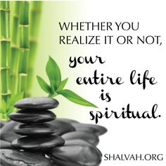 Whether you realize it or not, your entire life is spiritual.  shalvah.org