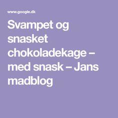 Svampet og snasket chokoladekage – med snask – Jans madblog Baking, Bakken, Backen, Sweets, Pastries, Roast