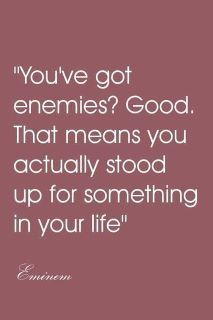 You've got enemies? Good. That means you actually stood up for something in your life.