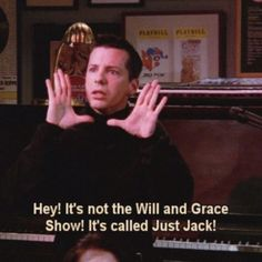 """Hey! It's not the Will and Grace Show! It's called Just Jack!"" - Jack from Will & Grace"