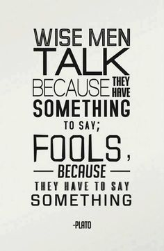 Wise men talk because they have something to say; fools, because they have to say something. - Plato