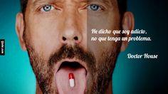He dicho que soy adicto, no que tenga un problema. – Doctor House