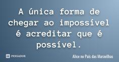 A única forma de chegar ao impossível é acreditar que é possível. — Alice no País das Maravilhas