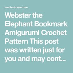 Webster the Elephant Bookmark Amigurumi Crochet Pattern This post was written just for you and may contain affiliate links. This means that I may earn a small commission if you make a purchase. See our disclosure policy for more information. MARCH 23, 2017 ASHLEA 3 COMMENTS Share 181 Pin 11K Tweet +1 2 SHARES 11K Oh Webster, quite possibly my favorite of my NEW collection of amigurumi crochet bookmark patterns.  If you have an elephant lover in the house, you need a Webster too! Webster t...