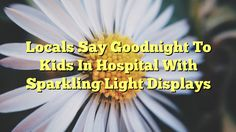 Locals Say Goodnight To Kids In Hospital With Sparkling Light Displays - https://twitter.com/pdoors/status/791613622103396352