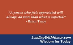 """A person who feels appreciated will always do more than what is expected."" – Brian Tracy   Lee Ellis and Leading with Honor Wisdom for Today"