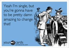 Yeah I'm single, but you're gonna have to be pretty damn amazing to change that!