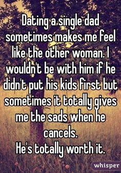 """""""Dating a single dad sometimes makes me feel like the other woman. I wouldn't be with him if he didn't put his kids first but sometimes it totally gives me the sads when he cancels.  He's totally worth it."""""""