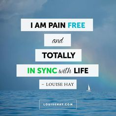 // I am pain free and totally in sync with life. - Louise Hay Affirmations #quotes #flow #zen