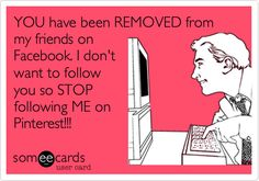 YOU have been REMOVED from my friends on Facebook. I don't want to follow you so STOP following ME on Pinterest!!!
