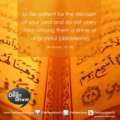 Qur'an al-Insan (The Man) 76:24: Therefore be patient (O Muhammad SAW) and submit to the Command of your Lord (Allah, by doing your duty to Him and by conveying His Message to mankind), and obey neither a sinner nor a disbeliever among them.