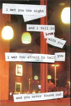 """""""I met you one night and I fell in love with you. I was too afraid to tell you, and you never found out."""""""