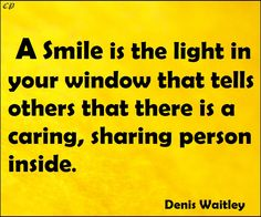 """A smile is the light in your window that tells others that there is a caring, sharing person inside."" - Denis Waitley"