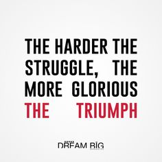 The harder the struggle, the more glorious the triumph #dreambig #success #quotes