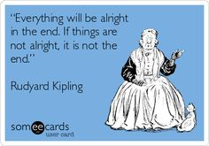 """Everything will be alright in the end. If things are not alright, it is not the end."" Rudyard Kipling."