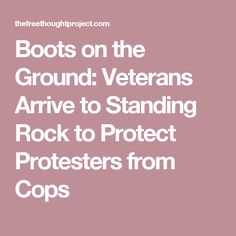 Boots on the Ground: Veterans Arrive to Standing Rock to Protect Protesters from Cops