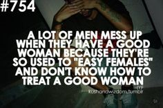 A good woman has self-respect, doesn't go around,  it's hard to find and not easy to get! But an easy female.....ummmm....However, a men always lose out on a good woman because they are so use to dealing with sluts and don't know how to treat a real lady. Choice it's yours!
