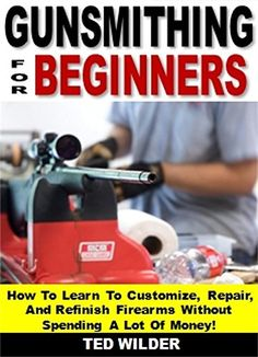 Gunsmithing for Beginners: How To Learn To Customize, Repair, And Refinish Firearms Without Spending A Lot Of Money! by Ted Wilder http://www.amazon.com/dp/B019S2R8KU/ref=cm_sw_r_pi_dp_UcTGwb0HE7K2C