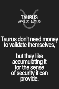 Taurus don't need money to validate themselves, but they like accumulating it for the sense of security it can provide. Taurus | Taurus Quotes | Taurus Zodiac Signs