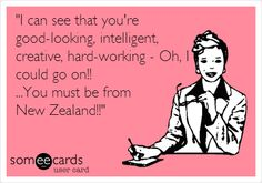 'I can see that you're good-looking, intelligent, creative, hard-working - Oh, I could go on!! ...You must be from New Zealand!!'  fb.com/KiwiAndProud