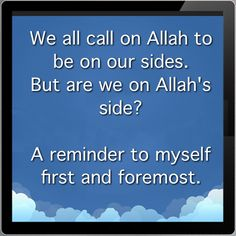 We all call on Allah to be on our sides. But are we on Allah's side?  A reminder to myself first and foremost.