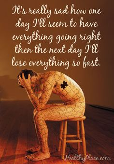 Quote on depression: It's really sad how one day I'll seem to have everything going right then the next day I'll lose everything so fast. www.HealthyPlace.com