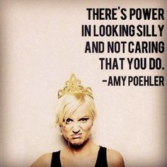 There's power in looking silly and not caring that you do. -Amy Poehler