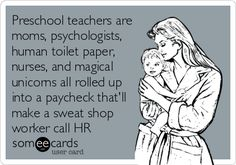 Preschool teachers are moms, psychologists, human toilet paper, nurses, and magical unicorns all rolled up into a paycheck that'll make a sweat shop worker call HR.   Workplace Ecard   someecards.com