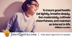 """""""To insure good health: Eat lightly, breathe deeply, live moderately, cultivate cheerfulness, and maintain an interest in life. This Is Us Quotes, Cheer Up, Smile Quotes, Picture Quotes, Best Quotes, Breathe, Sayings, Learning, Live"""