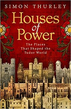 Houses of Power: The Places that Shaped the Tudor World: Amazon.co.uk: Simon Thurley: 9780593074947: Books