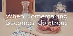 When Homemaking Becomes Idolatrous | True Woman
