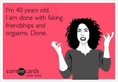 lol, I'm only getting ready to turn 40, but I've been done!