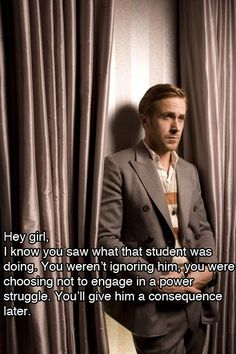 Hey girl, I know you saw what that student was doing. You weren't ignoring him; you were choosing not to engage in a power struggle. You'll give him a consequence later. story.of.my.life. thanks ryan.