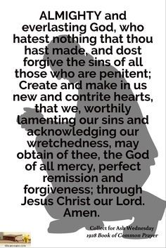 Collect for Ash Wednesday / ALMIGHTY and everlasting God, who hatest nothing that thou hast made, and dost forgive the sins of all those who are penitent; Create and make in us new and contrite hearts, that we, worthily lamenting our sins and acknowledging our wretchedness, may obtain of thee, the God of all mercy, perfect remission and forgiveness; through Jesus Christ our Lord. Amen. / 1928 Book of Common Prayer