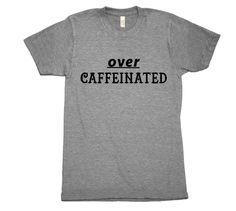 Over Caffeinated T-Shirt. Printed on ultra comfy American Apparel Tee. #Coffee