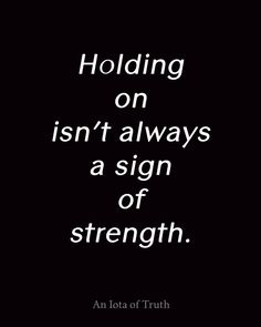 Holding on isn't always a sign of strength.