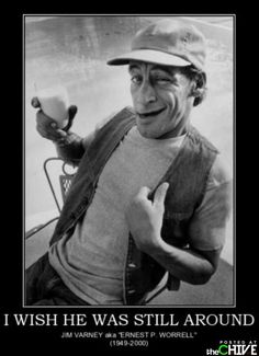 Know what I mean Vern? I mean Earnest P. Worrel showed this world a thing or two about what it meant to be awesome! He he he.
