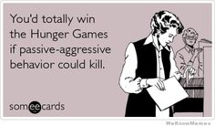 youd-totally-win-the-hunger-games-if-passive-aggresive-behavior-could-kill  @Tiffany Golden