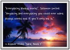 Everything always works, Soloman smiled.  Anything and everything you could ever want always works out if you'll only let it. *Abraham-Hicks Quotes (AHQ2288) #sara #estherhicks