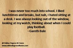 I was never too much into school. I liked lunchtimes and breaks, but nah, I hated sitting at a desk. I was always looking out of the window, looking at my watch, thinking about when I could play football. -Gareth Bale #GoodFootballQuotes #InspirationalFootballQuotes #InspiringFootballQuotes http://onlinedegreeathome.com/online-degree-programs/
