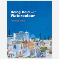 Being Bold with Watercolour  by Annette Kane