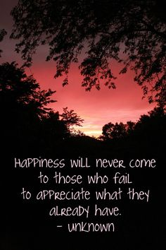 Happiness with never come to those who fail to appreciate what they already have