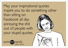 May your inspirational quotes inspire you to do something other than sitting on Facebook all day annoying the shit out of people with your stupid quotes.