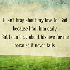 I cant brag about my love for God because I fail him daily. But I can brag about his love for me because it never fails.