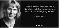 There are no windows within the dark house of depression through which to see others, only mirrors. - Miriam Toews