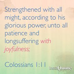 Colossians 1:11 Strengthened with all might, according to his glorious power, unto all patience and longsuffering with joyfulness;